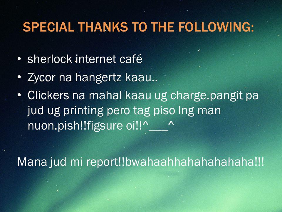 SPECIAL THANKS TO THE FOLLOWING: sherlock internet café Zycor na hangertz kaau..