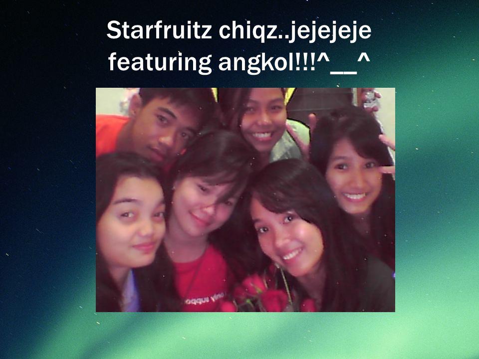 Starfruitz chiqz..jejejeje featuring angkol!!!^__^