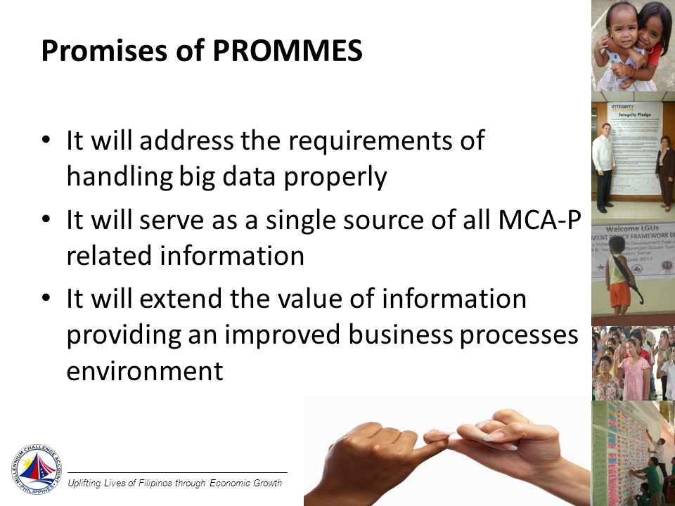 Uplifting Lives of Filipinos through Economic Growth Promises of PROMMES It will address the requirements of handling big data properly It will serve as a single source of all MCA-P related information It will extend the value of information providing an improved business processes environment