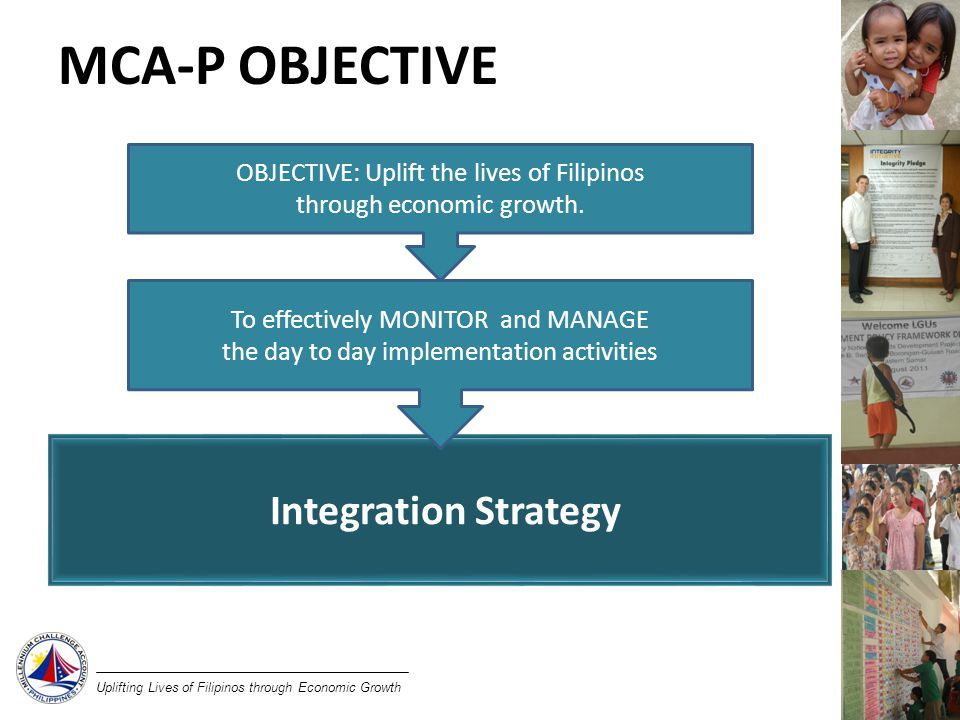 Uplifting Lives of Filipinos through Economic Growth MCA-P OBJECTIVE Integration Strategy To effectively MONITOR and MANAGE the day to day implementation activities OBJECTIVE: Uplift the lives of Filipinos through economic growth.