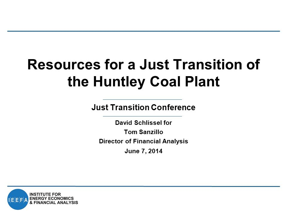 Just Transition Conference Resources for a Just Transition of the Huntley Coal Plant David Schlissel for Tom Sanzillo Director of Financial Analysis J
