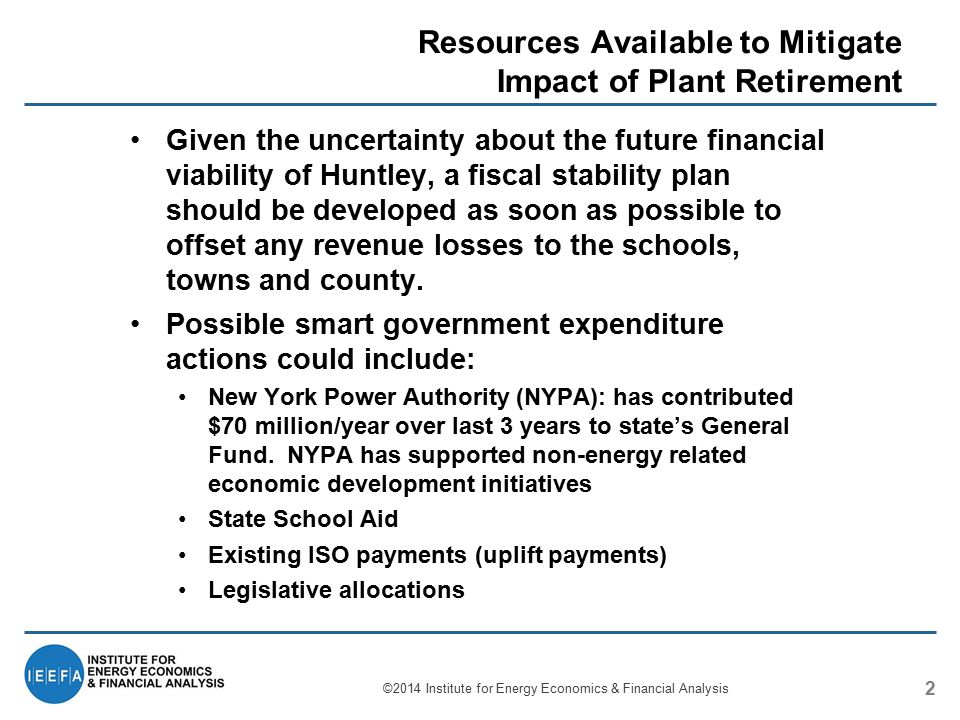 Resources Available to Mitigate Impact of Plant Retirement 2 Given the uncertainty about the future financial viability of Huntley, a fiscal stability plan should be developed as soon as possible to offset any revenue losses to the schools, towns and county.
