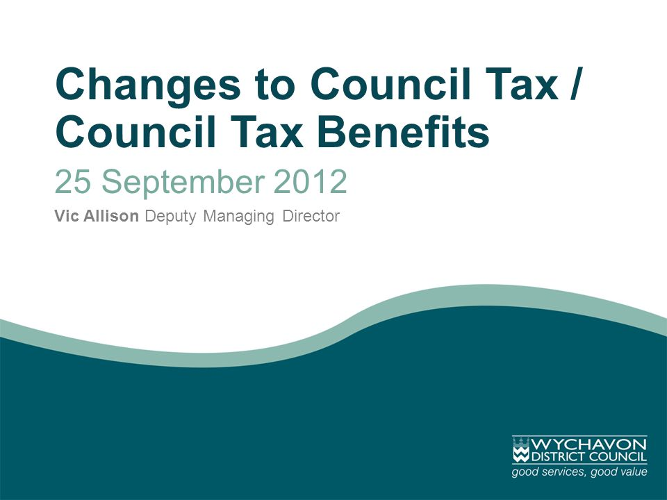 Changes to Council Tax / Council Tax Benefits 25 September 2012 Vic Allison Deputy Managing Director
