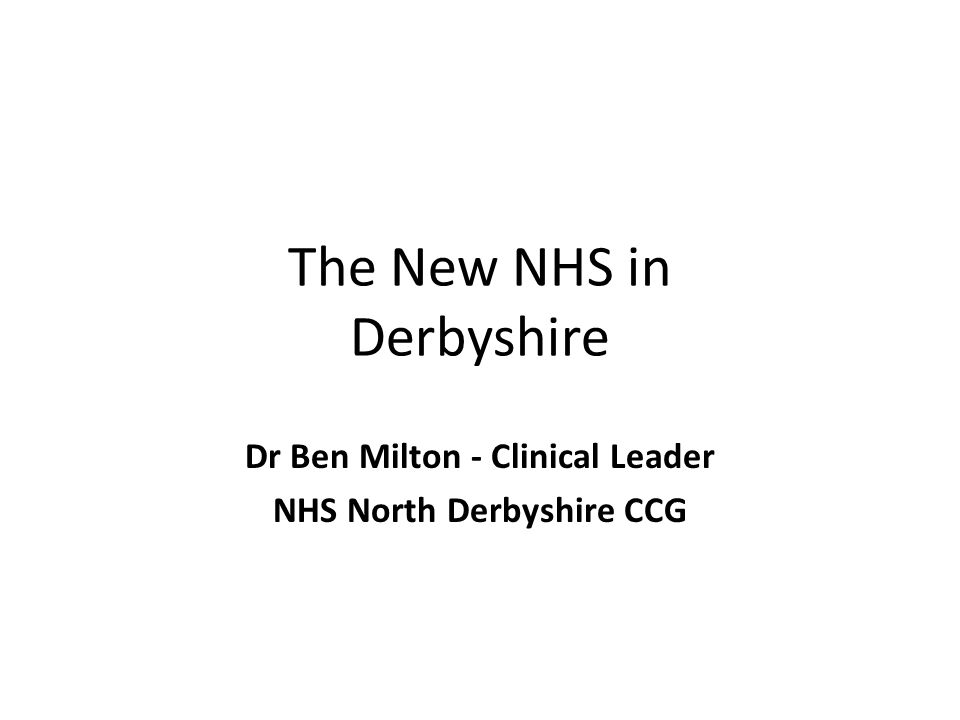 The New NHS in Derbyshire Dr Ben Milton - Clinical Leader NHS North Derbyshire CCG