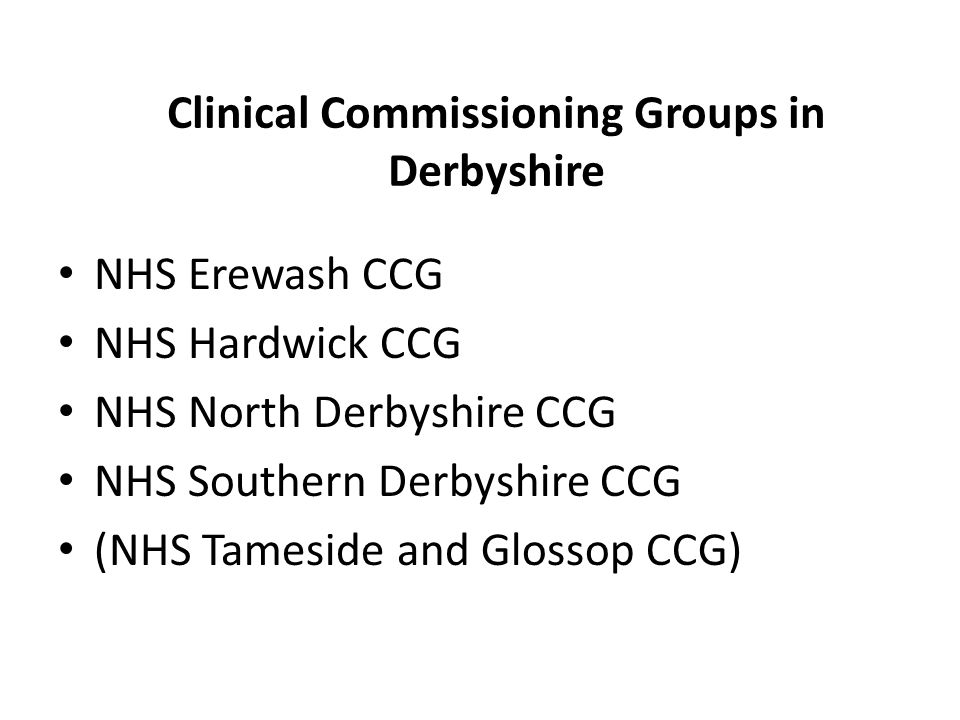 Clinical Commissioning Groups in Derbyshire NHS Erewash CCG NHS Hardwick CCG NHS North Derbyshire CCG NHS Southern Derbyshire CCG (NHS Tameside and Glossop CCG)