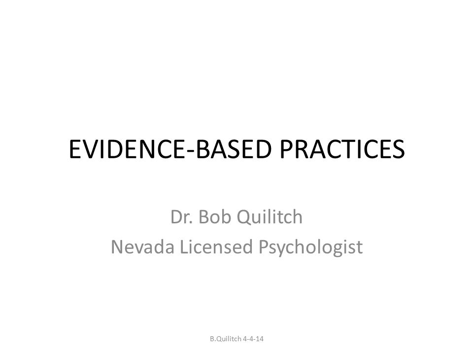 EVIDENCE-BASED PRACTICES Dr. Bob Quilitch Nevada Licensed Psychologist B.Quilitch 4-4-14