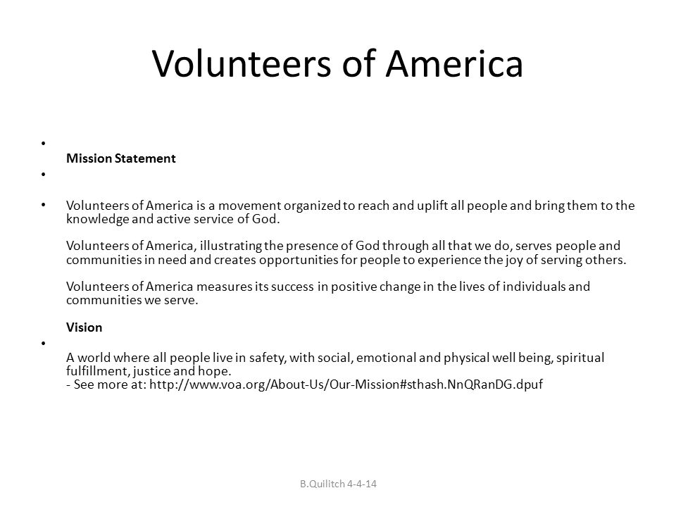 Volunteers of America Mission Statement Volunteers of America is a movement organized to reach and uplift all people and bring them to the knowledge and active service of God.