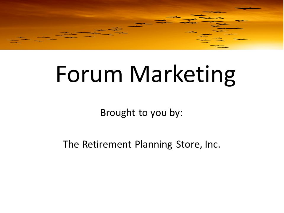 Forum Marketing Brought to you by: The Retirement Planning Store, Inc.