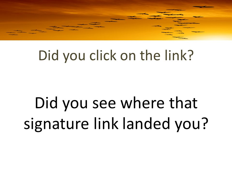Did you click on the link Did you see where that signature link landed you