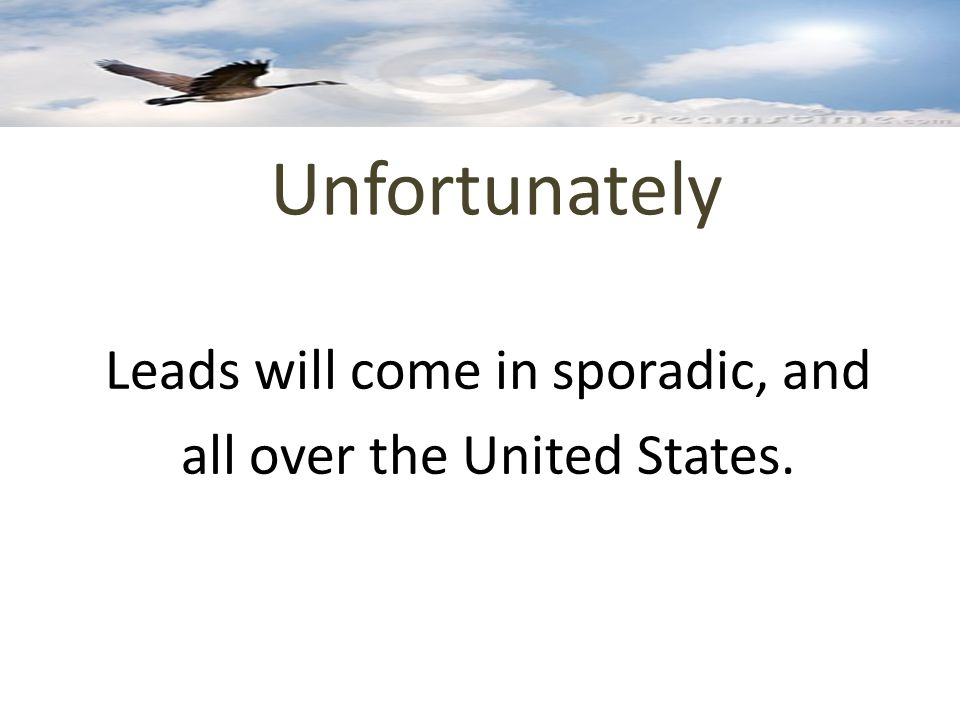 Unfortunately Leads will come in sporadic, and all over the United States.