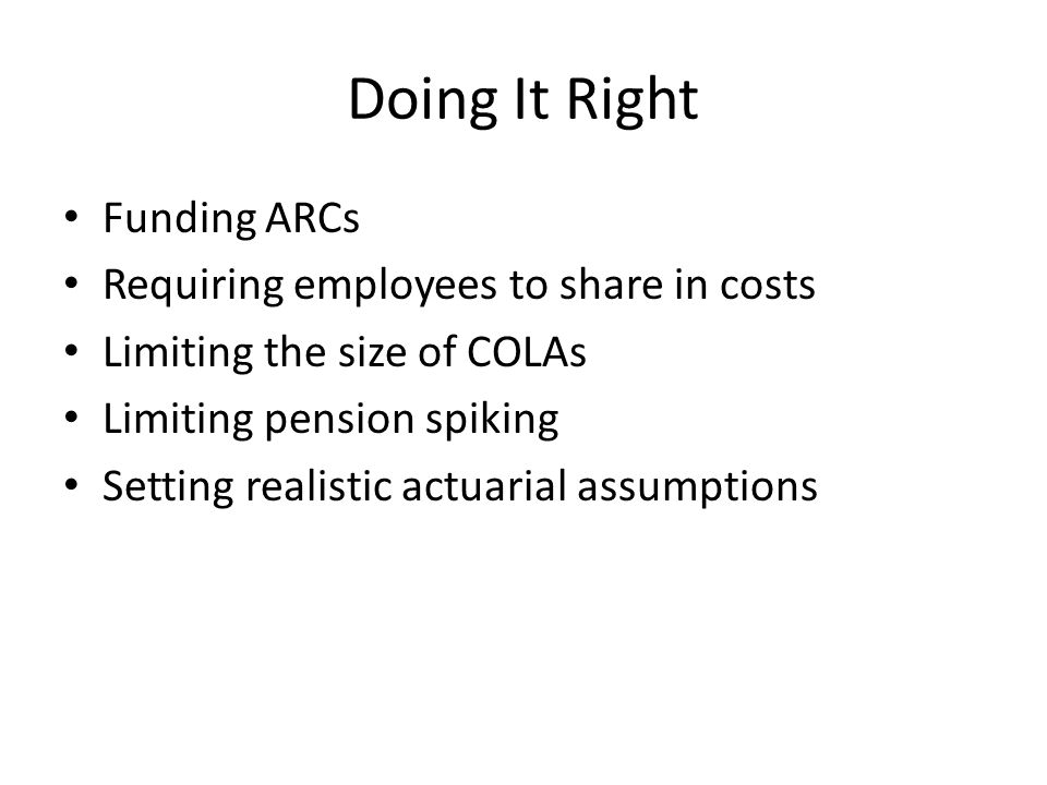 Doing It Right Funding ARCs Requiring employees to share in costs Limiting the size of COLAs Limiting pension spiking Setting realistic actuarial assumptions