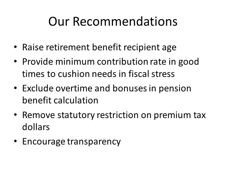 Our Recommendations Raise retirement benefit recipient age Provide minimum contribution rate in good times to cushion needs in fiscal stress Exclude overtime and bonuses in pension benefit calculation Remove statutory restriction on premium tax dollars Encourage transparency