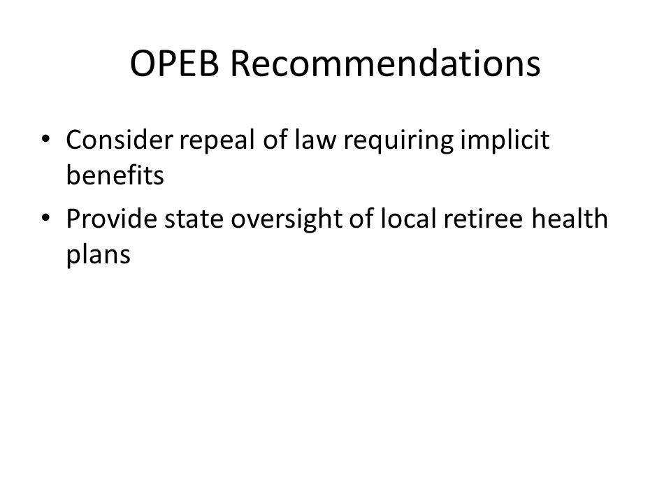 OPEB Recommendations Consider repeal of law requiring implicit benefits Provide state oversight of local retiree health plans