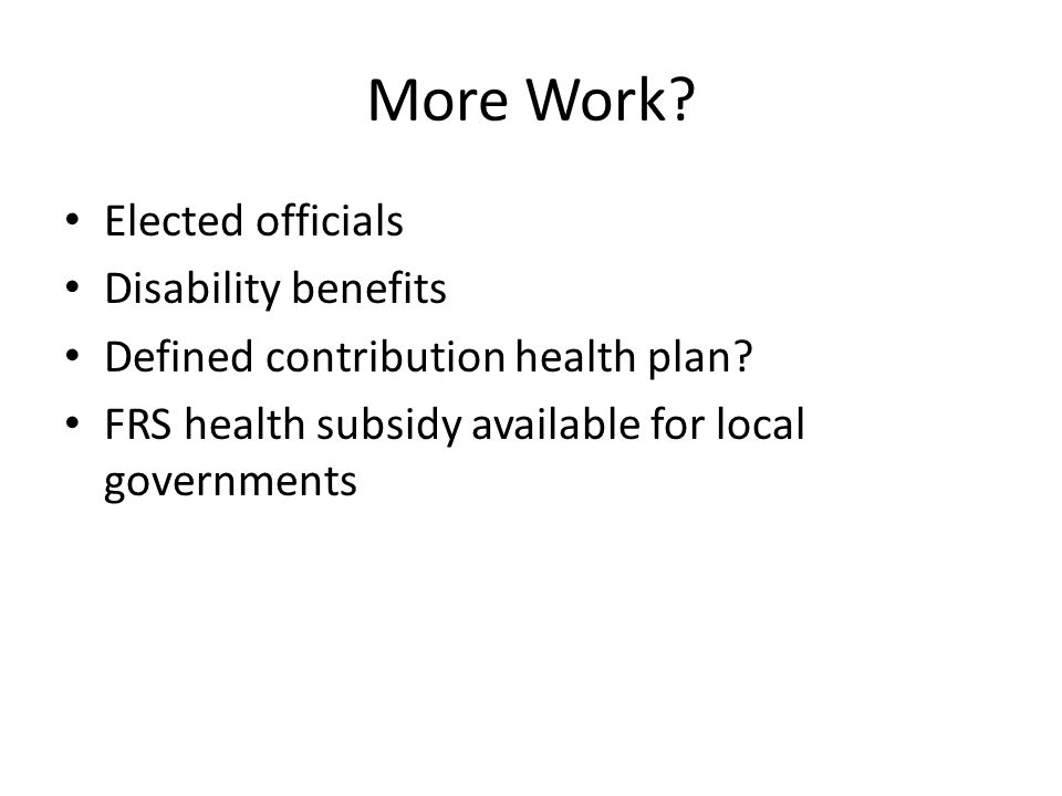 More Work. Elected officials Disability benefits Defined contribution health plan.