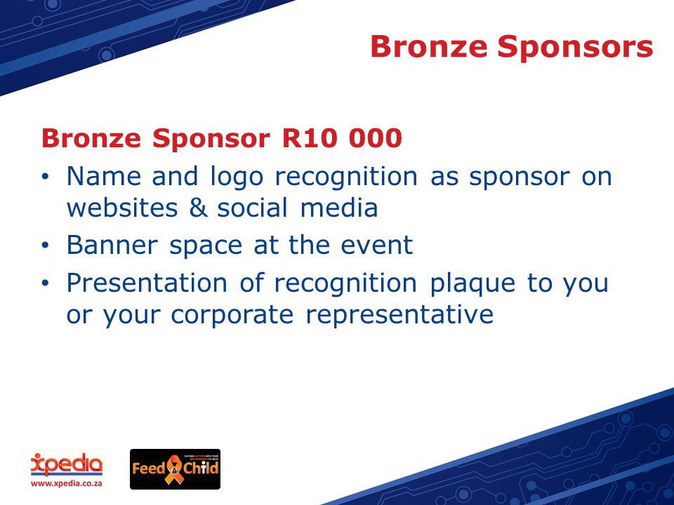 Bronze Sponsors Bronze Sponsor R10 000 Name and logo recognition as sponsor on websites & social media Banner space at the event Presentation of recognition plaque to you or your corporate representative
