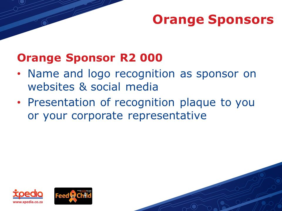 Orange Sponsors Orange Sponsor R2 000 Name and logo recognition as sponsor on websites & social media Presentation of recognition plaque to you or your corporate representative