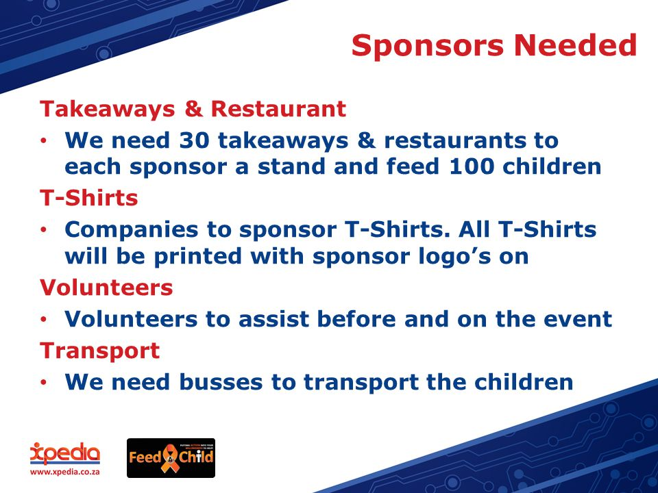 Sponsors Needed Takeaways & Restaurant We need 30 takeaways & restaurants to each sponsor a stand and feed 100 children T-Shirts Companies to sponsor T-Shirts.