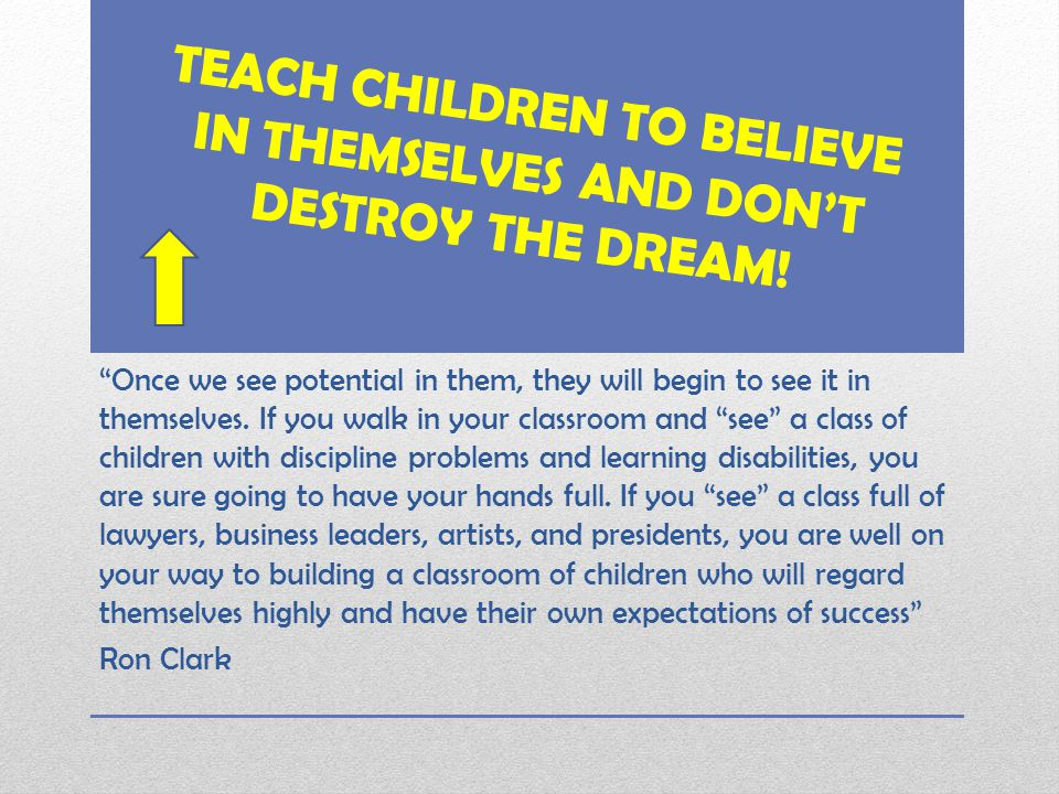 TEACH CHILDREN TO BELIEVE IN THEMSELVES AND DON'T DESTROY THE DREAM.