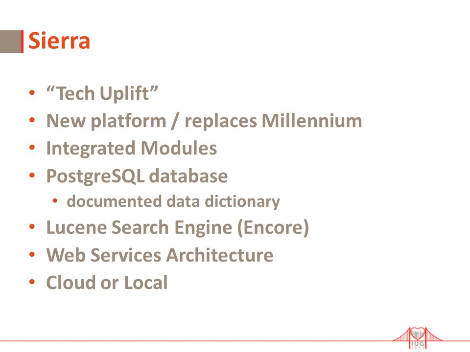 Sierra Tech Uplift New platform / replaces Millennium Integrated Modules PostgreSQL database documented data dictionary Lucene Search Engine (Encore) Web Services Architecture Cloud or Local
