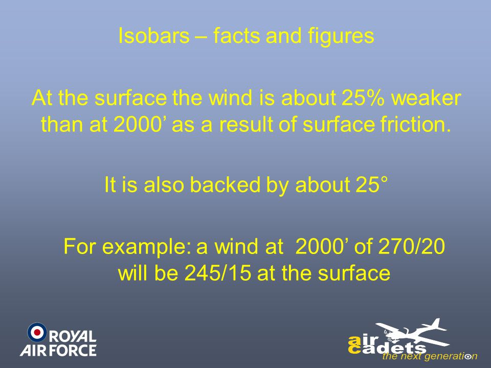 Isobars – facts and figures At the surface the wind is about 25% weaker than at 2000' as a result of surface friction. It is also backed by about 25°