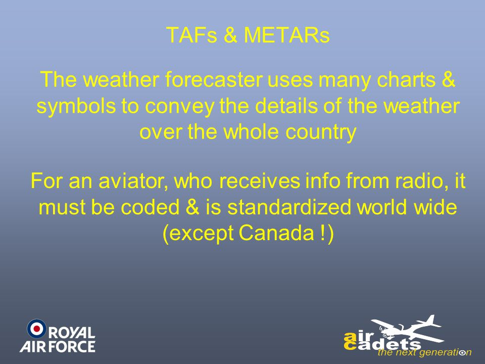TAFs & METARs The weather forecaster uses many charts & symbols to convey the details of the weather over the whole country For an aviator, who receiv