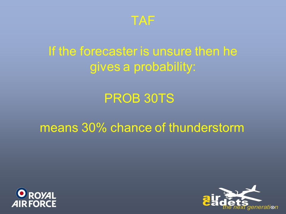 TAF If the forecaster is unsure then he gives a probability: PROB 30TS means 30% chance of thunderstorm