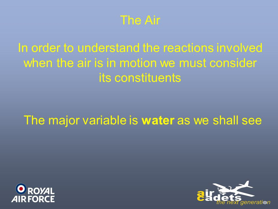 The Air In order to understand the reactions involved when the air is in motion we must consider its constituents The major variable is water as we sh