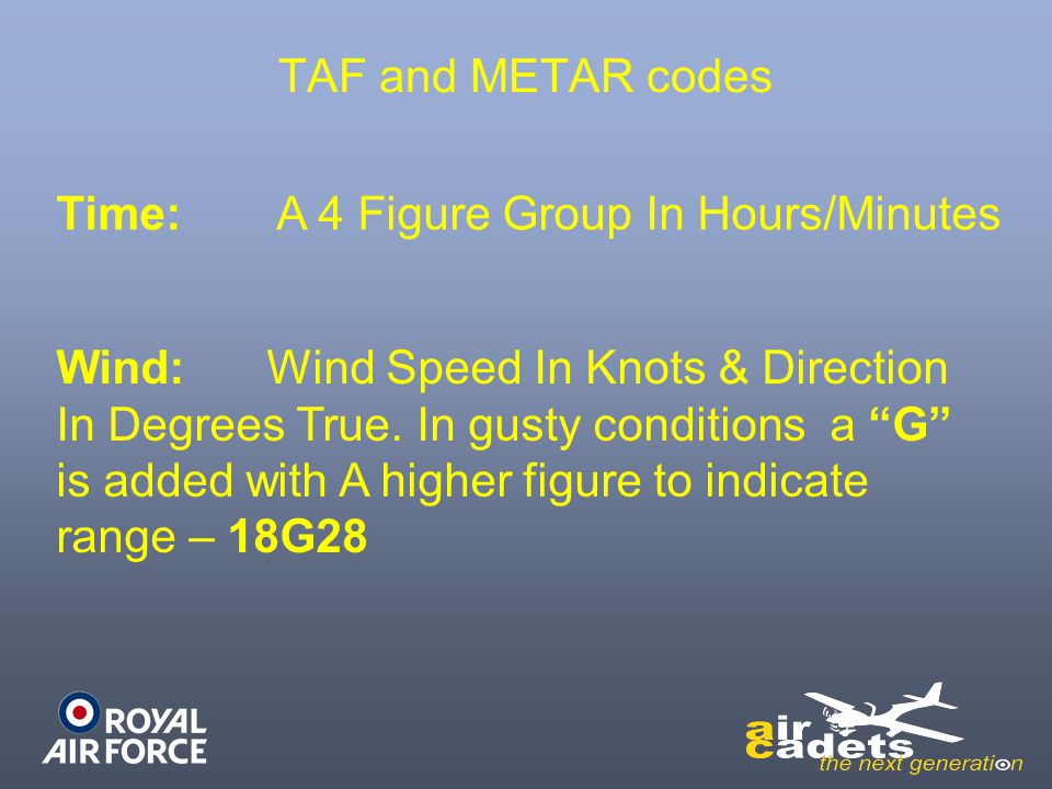 "TAF and METAR codes Time: A 4 Figure Group In Hours/Minutes Wind:Wind Speed In Knots & Direction In Degrees True. In gusty conditions a ""G"" is added w"