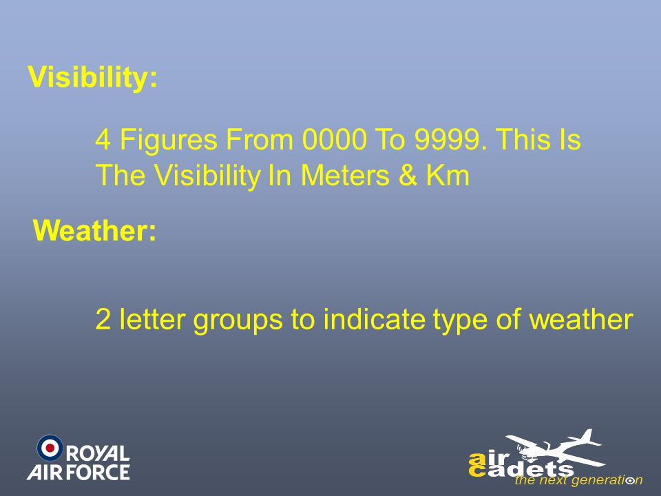 Visibility: Weather: 2 letter groups to indicate type of weather 4 Figures From 0000 To 9999. This Is The Visibility In Meters & Km