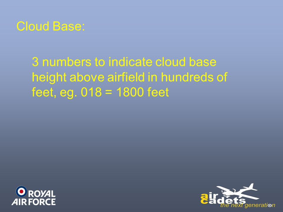 Cloud Base: 3 numbers to indicate cloud base height above airfield in hundreds of feet, eg. 018 = 1800 feet