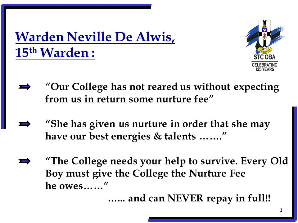 Warden Neville De Alwis, 15 th Warden : Our College has not reared us without expecting from us in return some nurture fee She has given us nurture in order that she may have our best energies & talents ……. The College needs your help to survive.