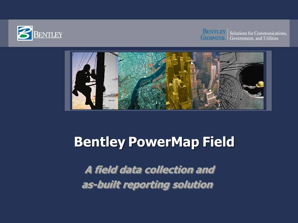 Bentley PowerMap Field A field data collection and as-built reporting solution A field data collection and as-built reporting solution