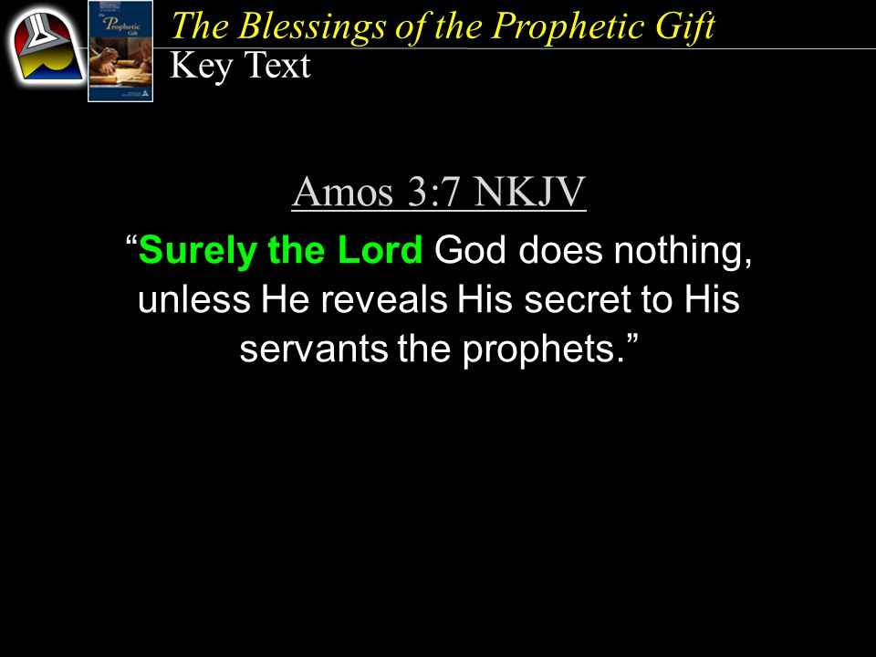 The Blessings of the Prophetic Gift Key Text Amos 3:7 NKJV Surely the Lord God does nothing, unless He reveals His secret to His servants the prophets.