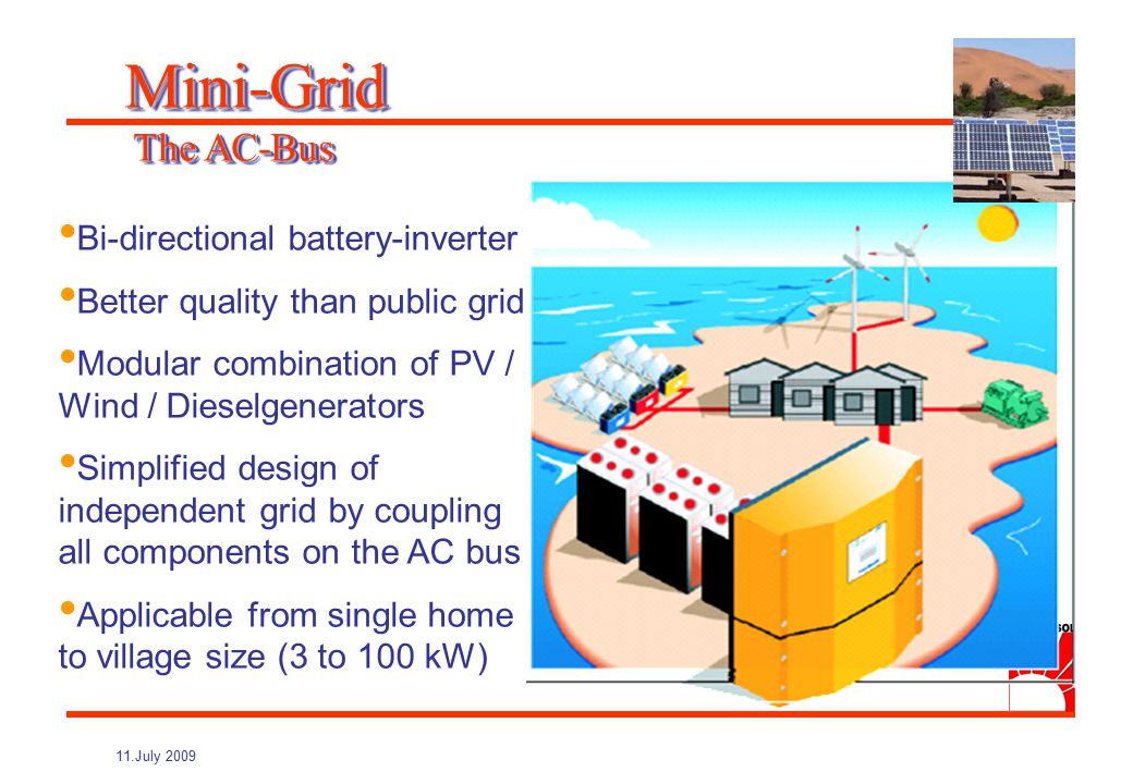 11.July 2009 Expandable (1- and 3-phase, parallel) Optimum battery life by smart battery-, load-, and grid management Comfortable Diagnosis (maintenance, remote sensing) Mini-Grid The AC-Bus