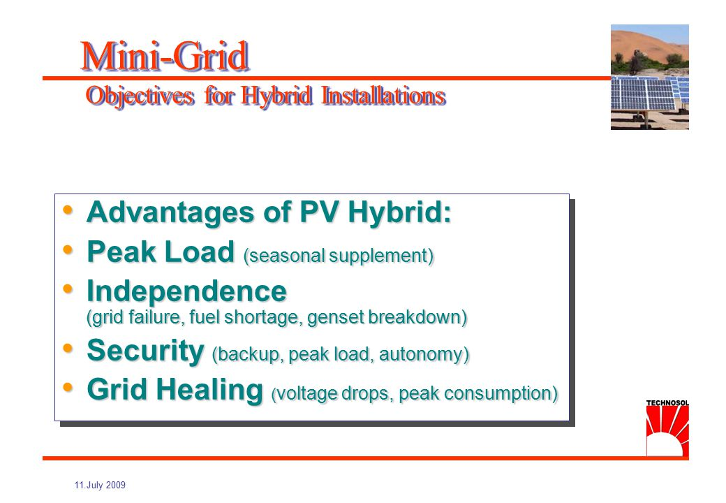 11.July 2009 Bi-directional battery-inverter Better quality than public grid Modular combination of PV / Wind / Dieselgenerators Simplified design of independent grid by coupling all components on the AC bus Applicable from single home to village size (3 to 100 kW) Mini-Grid The AC-Bus