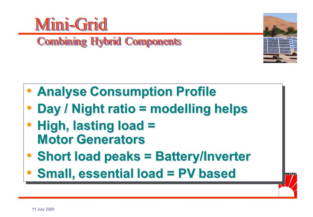 11.July 2009 Advantages of PV Hybrid: Advantages of PV Hybrid: Peak Load (seasonal supplement) Peak Load (seasonal supplement) Independence (grid failure, fuel shortage, genset breakdown) Independence (grid failure, fuel shortage, genset breakdown) Security (backup, peak load, autonomy) Security (backup, peak load, autonomy) Grid Healing ( voltage drops, peak consumption) Grid Healing ( voltage drops, peak consumption) Advantages of PV Hybrid: Advantages of PV Hybrid: Peak Load (seasonal supplement) Peak Load (seasonal supplement) Independence (grid failure, fuel shortage, genset breakdown) Independence (grid failure, fuel shortage, genset breakdown) Security (backup, peak load, autonomy) Security (backup, peak load, autonomy) Grid Healing ( voltage drops, peak consumption) Grid Healing ( voltage drops, peak consumption) Mini-Grid Objectives for Hybrid Installations