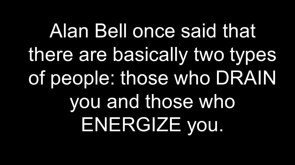 Alan Bell once said that there are basically two types of people: those who DRAIN you and those who ENERGIZE you.