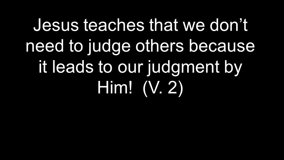 Jesus teaches that we don't need to judge others because it leads to our judgment by Him! (V. 2)