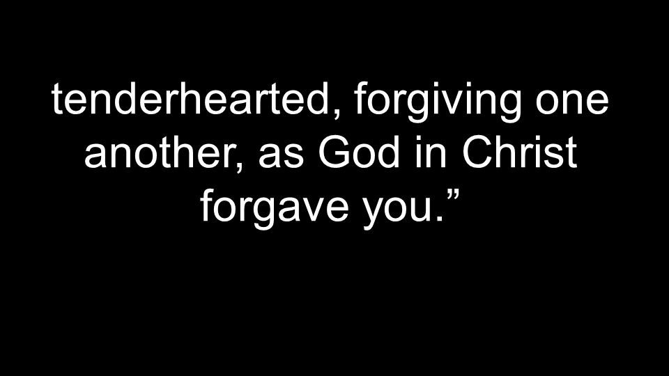 tenderhearted, forgiving one another, as God in Christ forgave you.