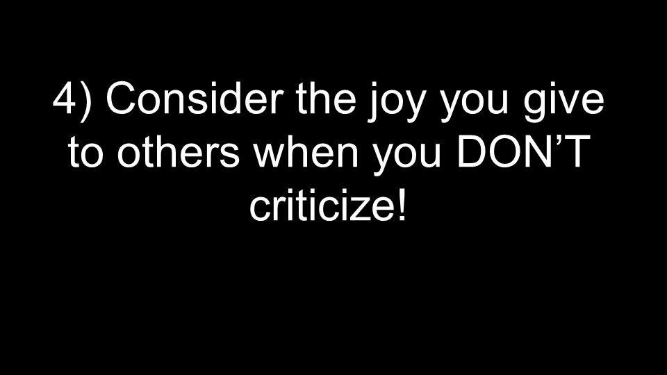 4) Consider the joy you give to others when you DON'T criticize!