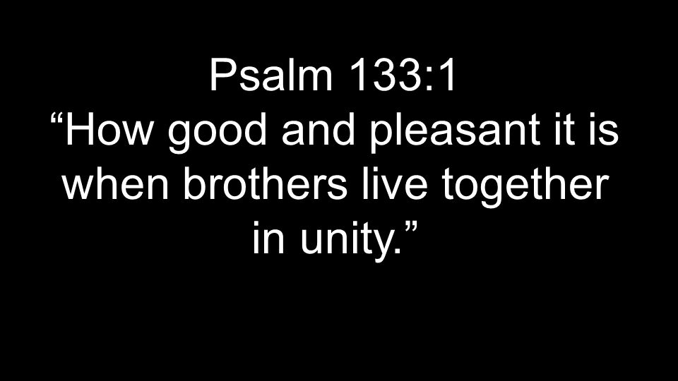 Psalm 133:1 How good and pleasant it is when brothers live together in unity.