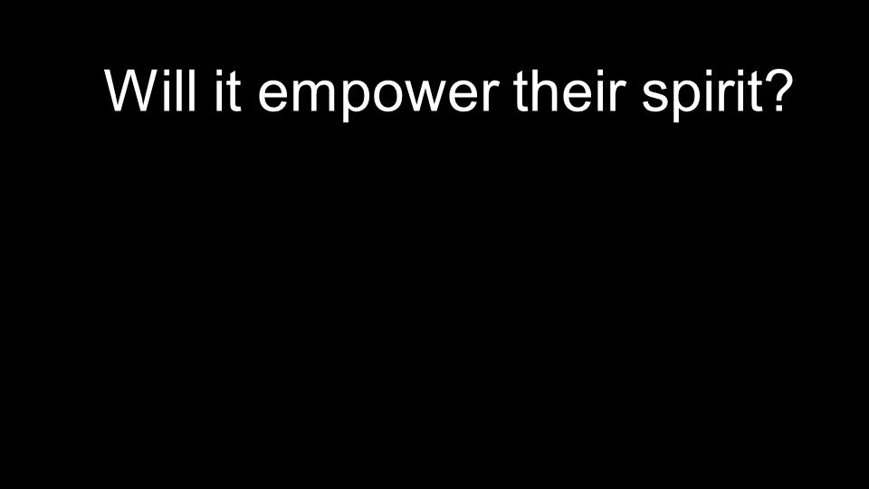 Will it empower their spirit?