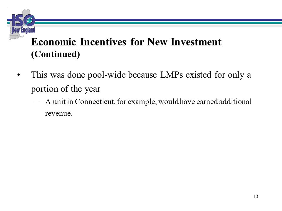 13 Economic Incentives for New Investment (Continued) This was done pool-wide because LMPs existed for only a portion of the year –A unit in Connecticut, for example, would have earned additional revenue.