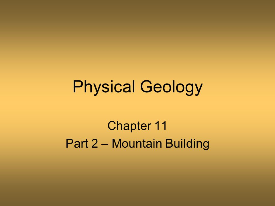 Physical Geology Chapter 11 Part 2 – Mountain Building