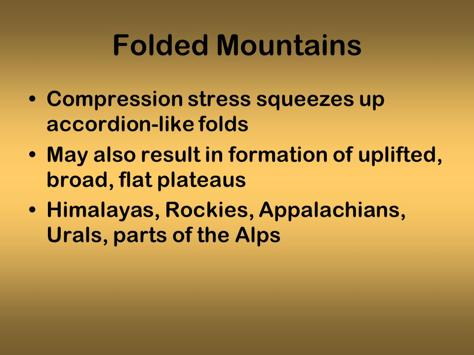 Folded Mountains Compression stress squeezes up accordion-like folds May also result in formation of uplifted, broad, flat plateaus Himalayas, Rockies, Appalachians, Urals, parts of the Alps