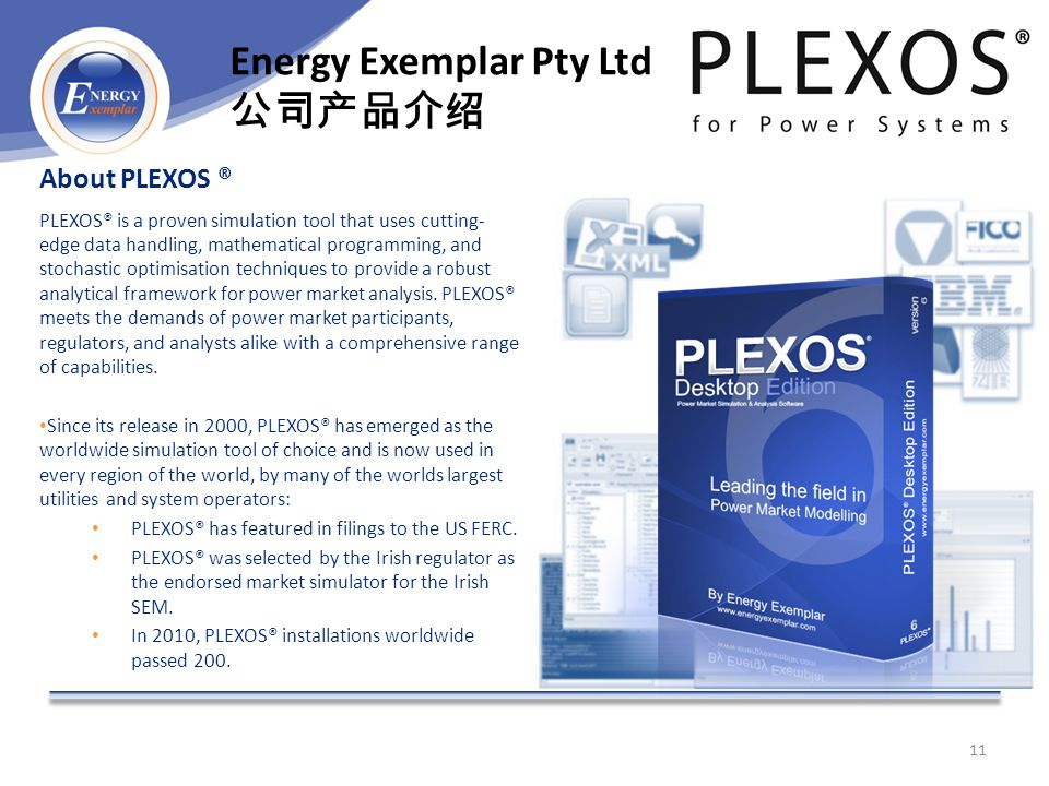 About PLEXOS ® PLEXOS® is a proven simulation tool that uses cutting- edge data handling, mathematical programming, and stochastic optimisation techniques to provide a robust analytical framework for power market analysis.