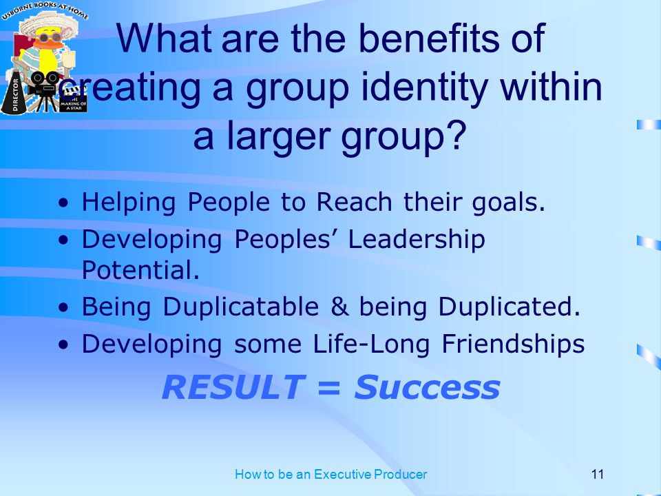 How to be an Executive Producer11 What are the benefits of creating a group identity within a larger group.