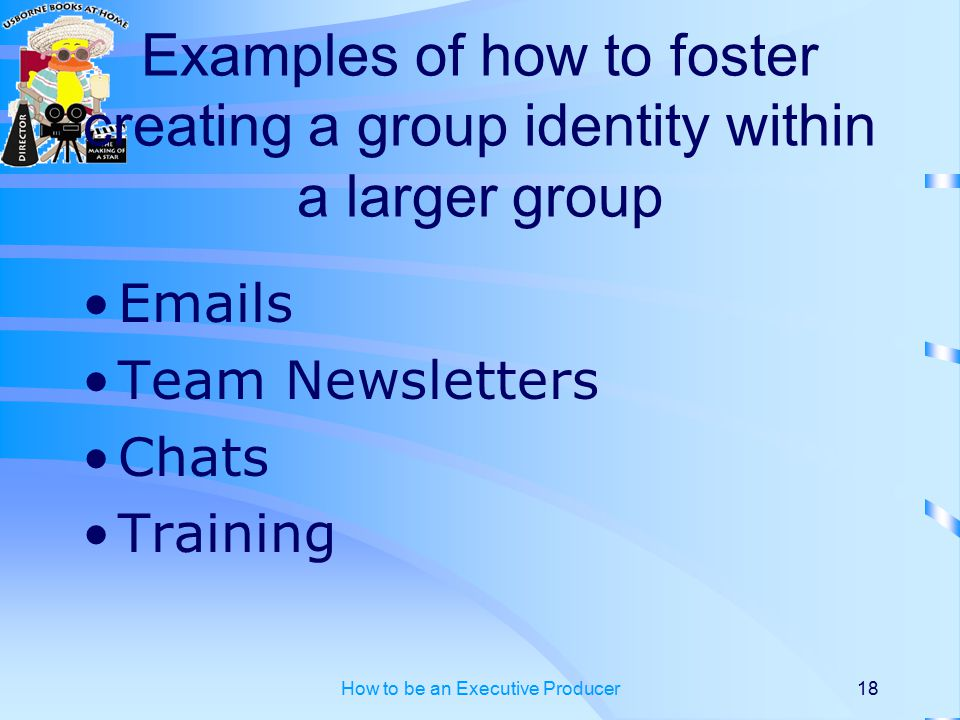 How to be an Executive Producer18 Examples of how to foster creating a group identity within a larger group Emails Team Newsletters Chats Training