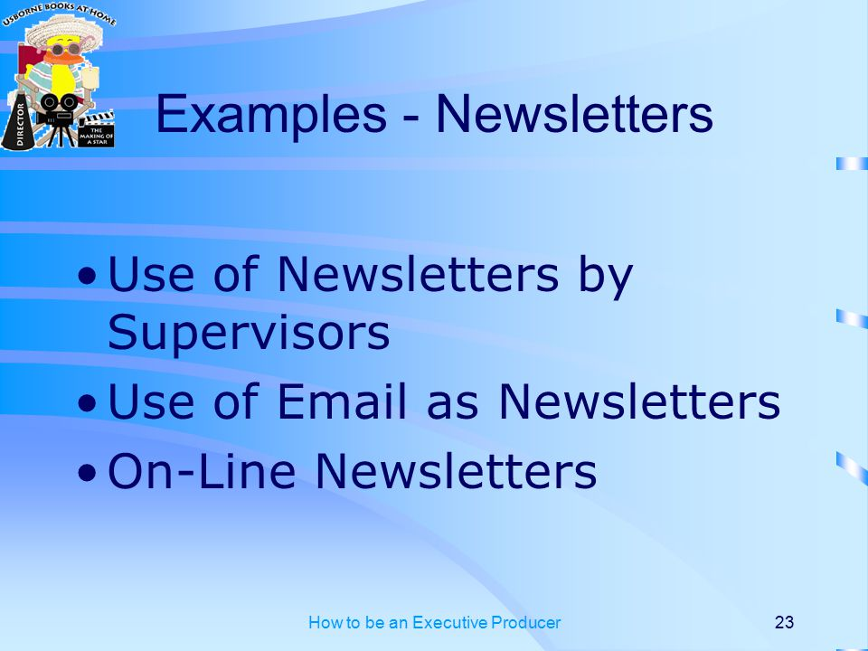 How to be an Executive Producer23 Examples - Newsletters Use of Newsletters by Supervisors Use of Email as Newsletters On-Line Newsletters