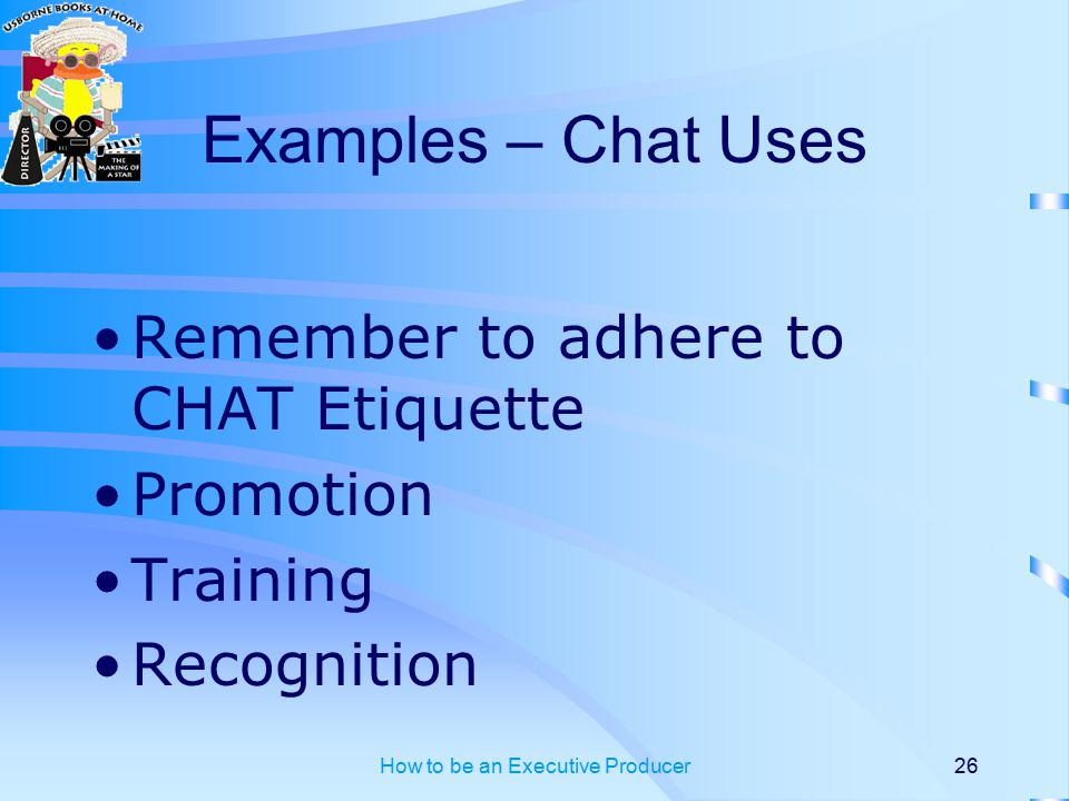 How to be an Executive Producer26 Examples – Chat Uses Remember to adhere to CHAT Etiquette Promotion Training Recognition